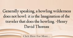 The most popular Henry David Thoreau Quotes About Imagination - 37449 : Generally speaking, a howling wilderness does not howl: it is the Imagination of the traveler that does the howling. Henry David Thoreau, Thoreau Quotes, Imagination Quotes