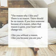 The reason why I love you? There is no reason. There should be no reason. If you love someone because of a reason, when that reason is gone, your heart will change too. I love you without a reason. I love you because you are you. Cute Quotes, Great Quotes, Quotes To Live By, Inspirational Quotes, If You Love Someone, Love You, My Love, The Words, Collateral Beauty