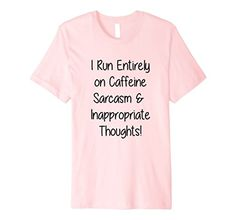Amazon.com: I Run Entirely on Caffeine Sarcasm Inappropriate Thoughts T: Clothing