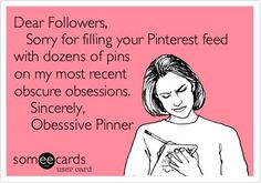 Dear Followers, Sorry for filling your Pinterest feed with dozens of pins on my most recent obscure obsessions. Sincerely, Obesssive Pinner.