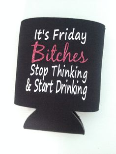 Beer Huggie, Can Cooler - Its Friday Bitches Stop Thinking & Start Drinking! Great gift for any girl that loves her weekends! White lettering on black Can Cooler with pink glitter Decal on both sides of Can Cooler FREE SHIPPING!!! All Can Coolers ship USPS within 1 day of