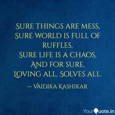 Sure things are mess,  Sure world is full of ruffles,  Sure life is a chaos,  And for sure,  Loving all, Solves all.