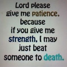 give me patience....