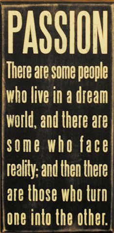 Passion - There are some people who live in a dream world, and there are some who face reality; and then there are those who turn one into the other.