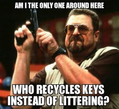 Am I the only one around here who recycles keys instead of littering?