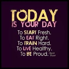 Today is YOUR Day! To Start Fresh. To Eat Right. To Train Hard. To Live Healthy. To Be Proud. #run