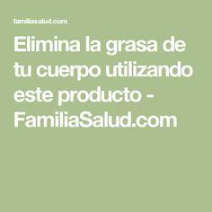 Elimina la grasa de tu cuerpo utilizando este producto - FamiliaSalud.com