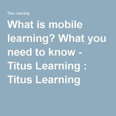 What is mobile learning? What you need to know - Titus Learning : Titus Learning