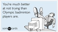 Funny Sports Ecard: You're much better at not trying than Olympic badminton players are.