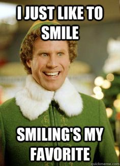 I just like to smile... Smiling's my favorite. - Buddy the Elf my mom says this all the time!