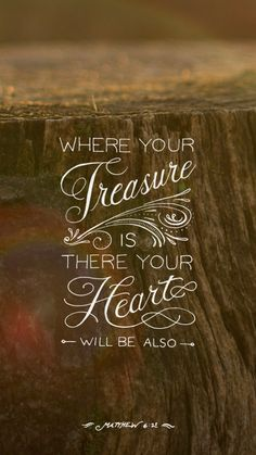 Matt. 6:19-21 - Store up your treasures in heaven, not earth, and they can not be destroyed