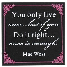 """You only live once...but if you do it right...once is enough."" -Mae West"