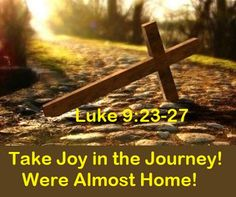 "GOD Morning from Trinity, TX Today is Wednesday 4-14-2021 Day 104 in the 2021 Journey Make It A Great Day, Everyday! Take Joy in the Journey! Were Almost Home! Today's Scripture: Luke 9:23-27 (NKJV) Then He said to them all, ""If anyone desires to come after Me, let him deny himself, and take up his cross daily, and follow Me. For whoever desires to save his life will lose it, but whoever loses his life for My sake will save it...."