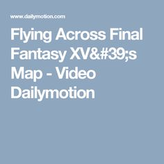 Flying Across Final Fantasy XV's Map - Video Dailymotion