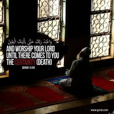And worship your Lord until there comes to you the certainty (death). (QS. AL HIJR :99)