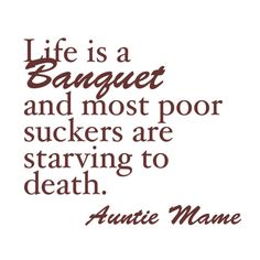 """""""Auntie Mame""""... one of the best movie lines EVER!"""