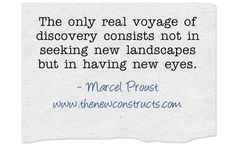 The only real voyage of discovery consists not in seeking new landscapes but in having new eyes
