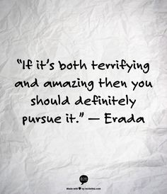 """""""If it's both terrifying and amazing then you should definitely pursue it."""" —  Erada"""