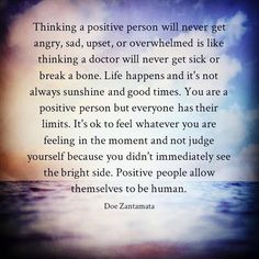 Thinking a positive person will never get angry, sad, upset, or overwhelmed is like thinking a doctor will never get sick or break a bone. Life happens and it's not always sunshine and good times. You are a positive person but everyone has their limits. It's ok to feel whatever you are feeling in the moment and not judge yourself because you didn't immediately see the bright side. Positive people allow themselves to be human. • Doe Zantamata