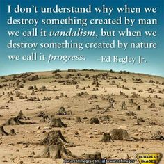 """I don't understand why when we destroy something created by man we call it vandalism, but when we destroy something created by nature, we call it progress."" —Ed Begley Jr., American actor and environmentalist.  Thank you Ed Begley, Jr. for supporting Spiritual Ecology!"