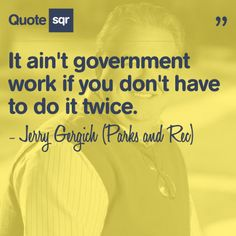 It ain't government work if you don't have to do it twice. - Jerry Gergich (Parks and Rec) #quotesqr #quotes #funnyquotes