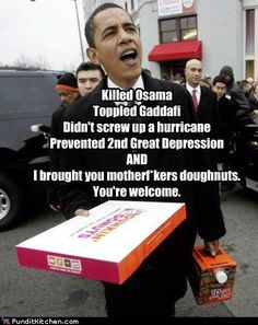 Killed Osama  Toppled Gaddafi  Didn't screw up a hurricane  Prevented 2nd Great Depression AND  I brought you motherf*kers doughnuts.  You're welcome.  Source: Pundit Kitchen