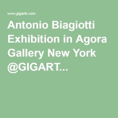 Antonio Biagiotti Exhibition in Agora Gallery New York @GIGART...