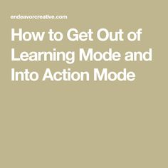 How to Get Out of Learning Mode and Into Action Mode