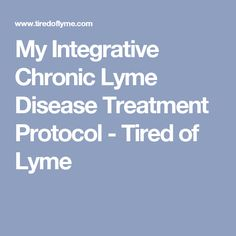 My Integrative Chronic Lyme Disease Treatment Protocol - Tired of Lyme