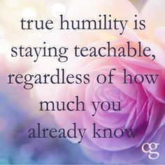 True Humility is staying teachable, regardless of how much you already know.