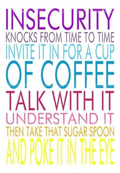 Insecurity knocks from time to time. Invite it in for a cup of coffee, talk with it, understand it, then, take that sugar spoon and poke it in the eye!