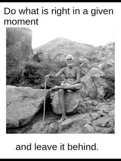 Do what is right in a given moment and leave it behind. Spiritual Enlightenment, Spiritual Quotes, Spirituality, Great Quotes, Amazing Quotes, Inspirational Quotes, Unique Quotes, Advaita Vedanta, Ramana Maharshi