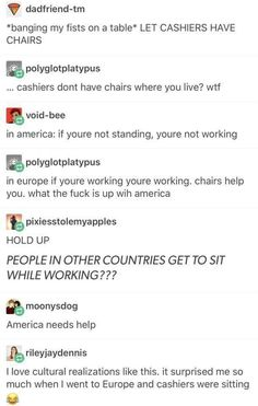 *banging my fists on a table* LET CASHIERS HAVE CHAIRS & polyglotplatypus cashiers dont have chairs where you live? wtf Bvoid-bee in america: if youre not standing, youre not working & polyglotplatypus in europe if youre working youre working. My Tumblr, Tumblr Posts, Tumblr Funny, Funny Memes, Jokes, Hilarious, Fun Funny, Funny Videos, Haha
