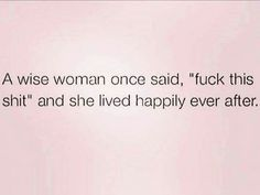 "A wise woman once said, ""fuck this shit"" and lived happily ever after."