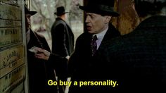 Go buy a personality! Not a move but a quote none the less! Love, love, love Nucky!!