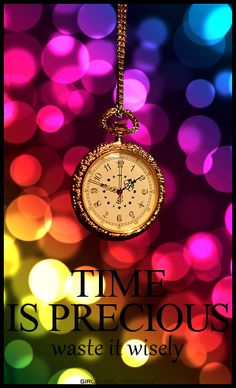TIME IS PRECIOUS / waste it wisely