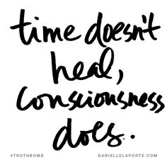 Time doesn't heal, consciousness does. Subscribe: DanielleLaPorte.com #Truthbomb #Words #Quotes