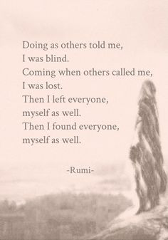 Doing as others told me, I was Blind. Coming when others called me, I was Lost. Then I left everyone, myself as well. Then I found Everyone, myself as well. ― Jalaluddin Mevlana Rumi - م
