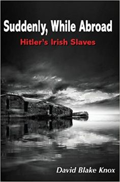 Suddenly, While Abroad: Hitler's Irish Slaves: David Blake Knox: 9781848402003: Amazon.com: Books