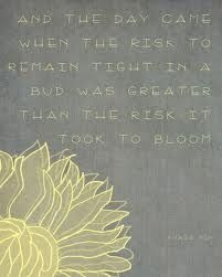 """And the day came when the risk to remain tight in a bud was more painful than the risk it took to blossom"" - Anais Nin"