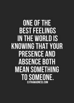 One of the best feelings in the world is knowing that your presence and absence both mean something to someone. Description from pinterest.com. I searched for this on bing.com/images