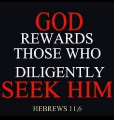 Hebrews 11:6 (NKJV) -  But without faith it is impossible to please Him, for he who  comes to God must believe that He is, and that He is a  rewarder of those who diligently seek Him.