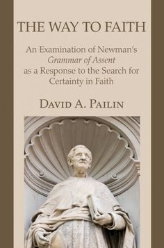 The Way to Faith (An Examination of Newman's Grammar of Assent as a Response to the Search for Certainty in Faith; BY David A. Pailin; Imprint: Wipf and Stock). Contemporary uncertainty about faith finds its roots in the nineteenth century. The first chapter of this book indicates how philosophical, ethical, scientific, literary, historical, and democratic developments during that century brought about a fundamental crisis for faith. This crisis was reflected in Newman's attempts, both...