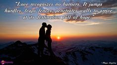 """""""Love recognizes no barriers. It jumps hurdles, leaps fences, penetrates walls to arrive at its destination full of hope."""" ~Maya Angelou"""