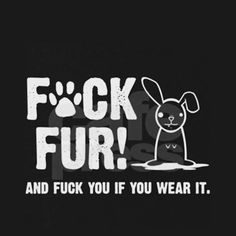 Yes, I do agree. Fuck you if you wear fur. Congratulations if you do wear fur, you're a pice of shit, douchebag, dumbass, cunt all rolled into one. #fuckfur #fuckdairy #goveganorgofuckyourself