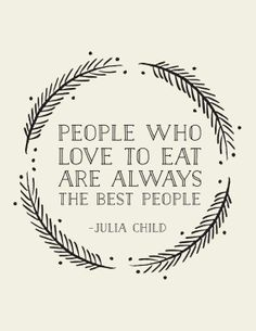 People who love to eat are always the best people - Julia Childthats also meThen I'm the best person you'll ever want to meet!@Thomas Marban Karlsson den ska jag rama in någon gång!