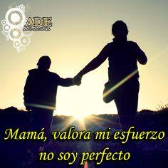 Mamá yo no busco ser perfecto, sino ser feliz siendo yo mismo. Entiendo que tengo errores, fallos y debilidades pero también asumo mis virtudes y talentos…