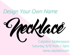 Classes & Workshops | Jamillah's Jems  Design, print and assemble your own custom name necklace at Catylator Makerspace Studio. Saturday September 10 from 1-3. $45.