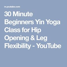 30 Minute Beginners Yin Yoga Class for Hip Opening & Leg Flexibility - YouTube