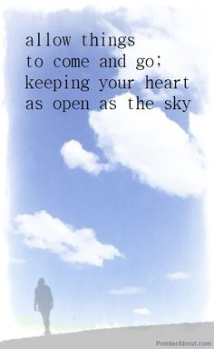 Allow things to come an go: keeping your heart as open as the sky. - from Lao Tzu's  Tao Te Ching